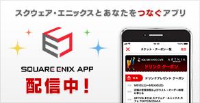 スクウェア・エニックスとあなたをつなぐアプリ SQUARE ENIX APP 配信中!