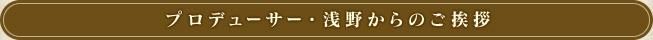 プロデューサー・浅野からのご挨拶