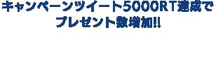 キャンペーンツイート5000RT達成でプレゼント数増加!!Twitter連動企画