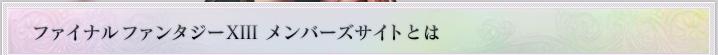 ファイナルファンタジーXIII メンバーズサイトとは