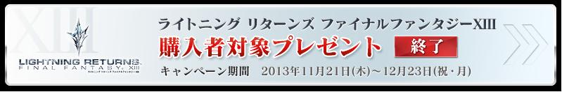 ライトニング リターンズ ファイナルファンタジーXIII 購入者対象プレゼント キャンペーン期間 2013年11月21日(木)~12月23日(祝・月)