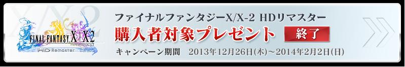 ファイナルファンタジーX/X-2 HDリマスター 購入者対象プレゼント キャンペーン期間 2013年12月26日(木)~2014年2月2日(日)