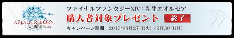 ファイナルファンタジーXIV: 新生エオルゼア 購入者対象プレゼント キャンペーン期間:2013年8月27日(火)~9月30日(月)