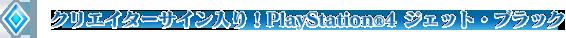クリエイターサイン入り!PlayStation®4 ジェット・ブラック