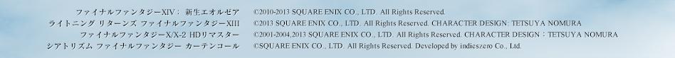 ファイナルファンタジーXIV: 新生エオルゼア:©2010-2013 SQUARE ENIX CO., LTD. All Rights Reserved. ライトニングリターンズ ファイナルファンタジーXIII:©2013 SQUARE ENIX CO., LTD. All Rights Reserved. CHARACTER DESIGN: TETSUYA NOMURA ファイナルファンタジーX/X-2 HDリマスター:©2001-2004,2013 SQUARE ENIX CO., LTD. All Rights Reserved. CHARACTER DESIGN:TETSUYA NOMURA シアトリズム ファイナルファンタジー カーテンコール:©SQUARE ENIX CO., LTD. All Rights Reserved. Developed by indieszero Co., Ltd.