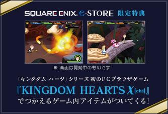 SQUARE ENIX e-STORE限定特典 「キングダム ハーツ」シリーズ初のPCブラウザゲーム『KINGDOM HEARTS χ[chi]』でつかえるゲーム内アイテムがついてくる!