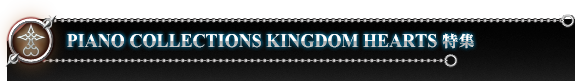 PIANO COLLECTIONS KINGDOM HEARTS 特集