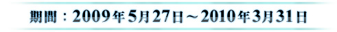 期間:2009年5月27日~2010年3月31日