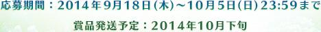 応募期間:2014年9月18日(木)~10月5日(日)23:59まで 賞品発送予定:2014年10月下旬